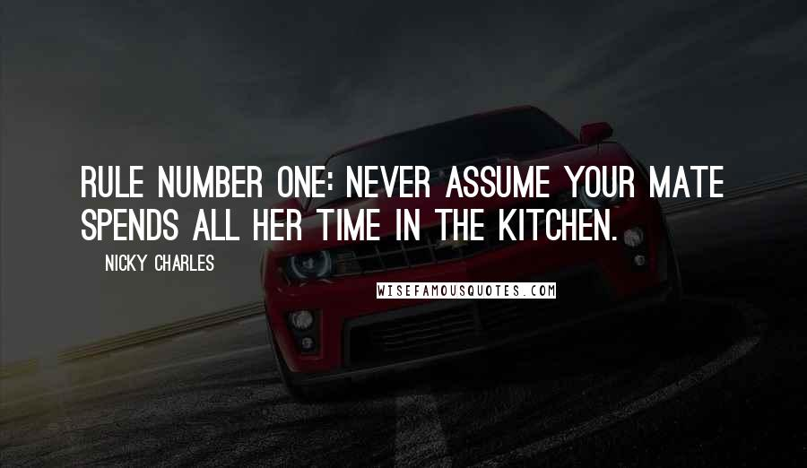 Nicky Charles quotes: Rule number one: never assume your mate spends all her time in the kitchen.