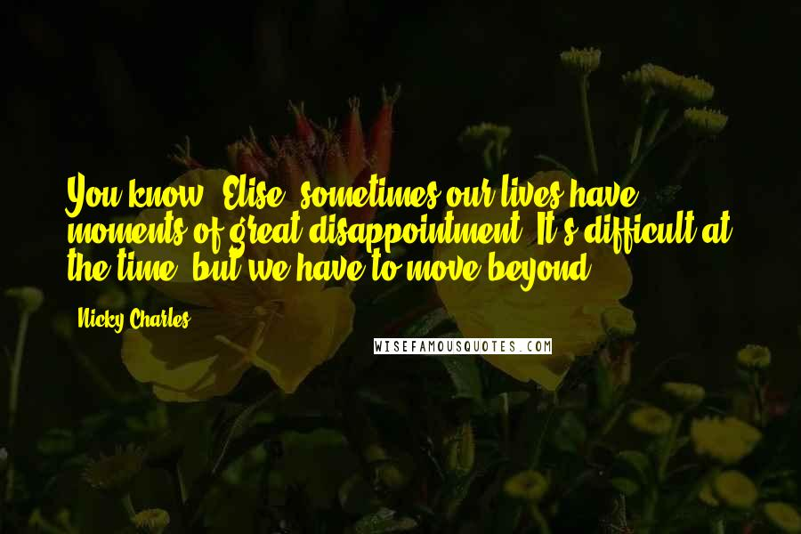 Nicky Charles quotes: You know, Elise, sometimes our lives have moments of great disappointment. It's difficult at the time, but we have to move beyond.
