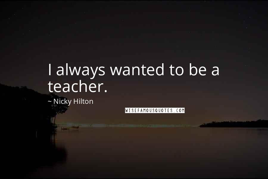 Nicky Hilton quotes: I always wanted to be a teacher.