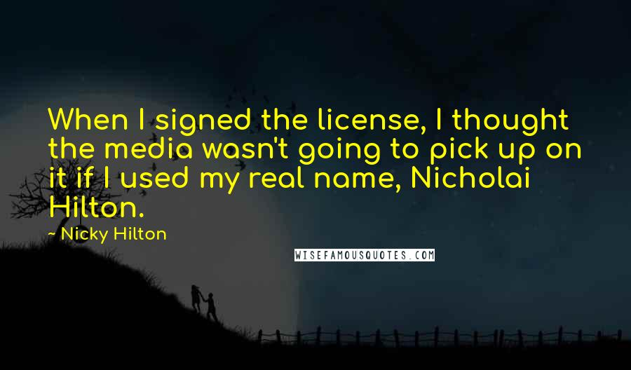 Nicky Hilton quotes: When I signed the license, I thought the media wasn't going to pick up on it if I used my real name, Nicholai Hilton.