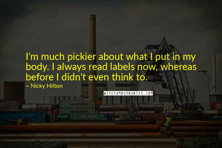 Nicky Hilton quotes: I'm much pickier about what I put in my body. I always read labels now, whereas before I didn't even think to.