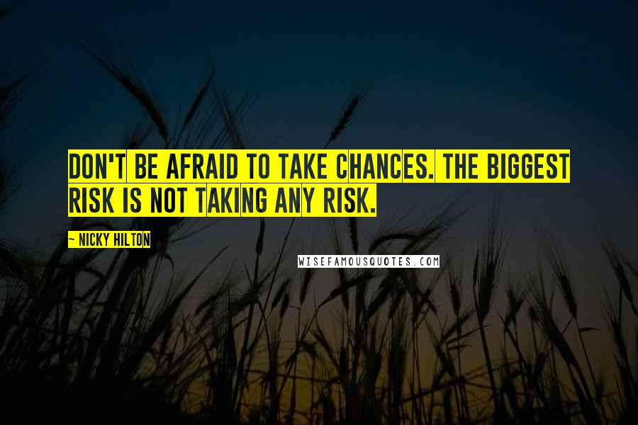 Nicky Hilton quotes: Don't be afraid to take chances. The biggest risk is not taking any risk.