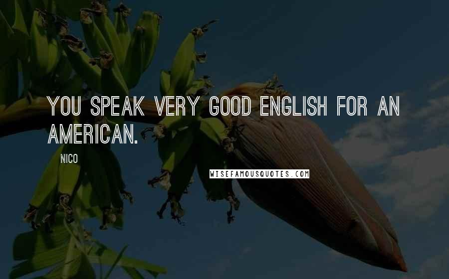 Nico quotes: You speak very good English for an American.
