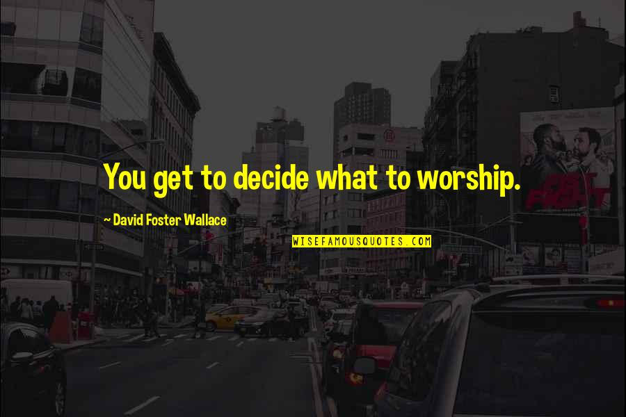 Nicodemus Archleone Quotes By David Foster Wallace: You get to decide what to worship.