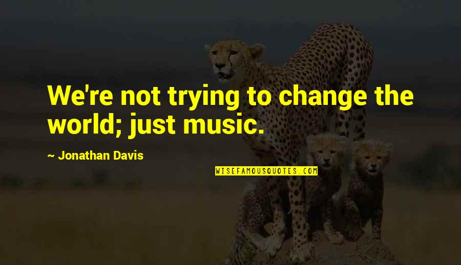 Nicola Abbagnano Quotes By Jonathan Davis: We're not trying to change the world; just
