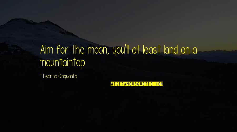 Nicola Abbagnano Quotes By Leanna Cinquanta: Aim for the moon, you'll at least land