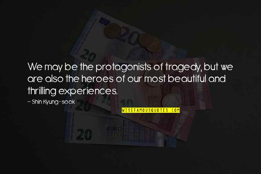 Nicola Abbagnano Quotes By Shin Kyung-sook: We may be the protagonists of tragedy, but