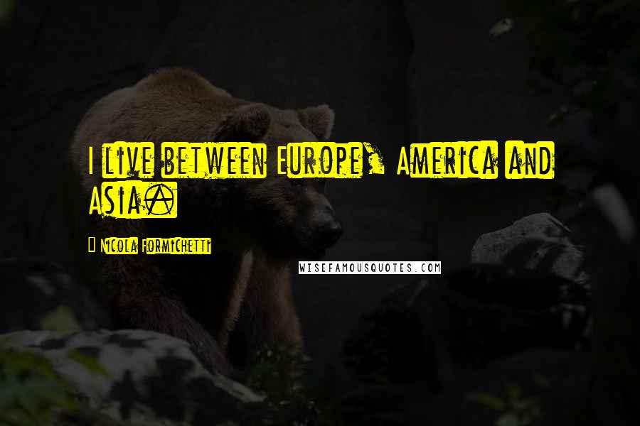 Nicola Formichetti quotes: I live between Europe, America and Asia.