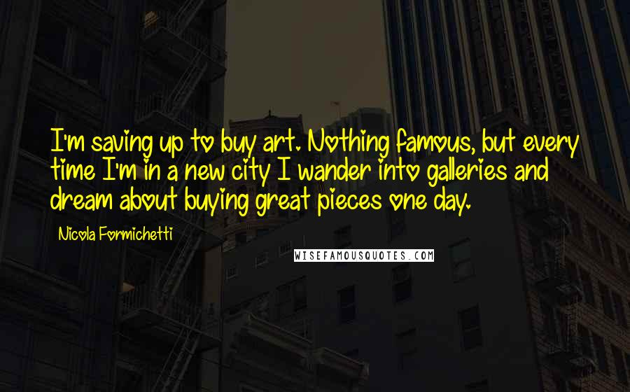 Nicola Formichetti quotes: I'm saving up to buy art. Nothing famous, but every time I'm in a new city I wander into galleries and dream about buying great pieces one day.