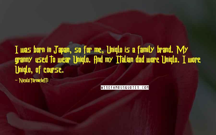 Nicola Formichetti quotes: I was born in Japan, so for me, Uniqlo is a family brand. My granny used to wear Uniqlo. And my Italian dad wore Uniqlo. I wore Uniqlo, of course.