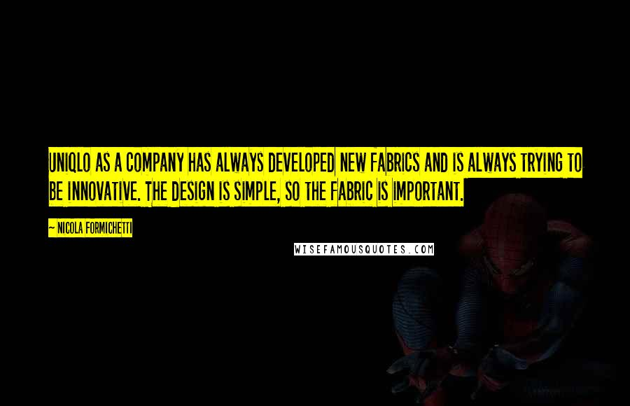 Nicola Formichetti quotes: Uniqlo as a company has always developed new fabrics and is always trying to be innovative. The design is simple, so the fabric is important.