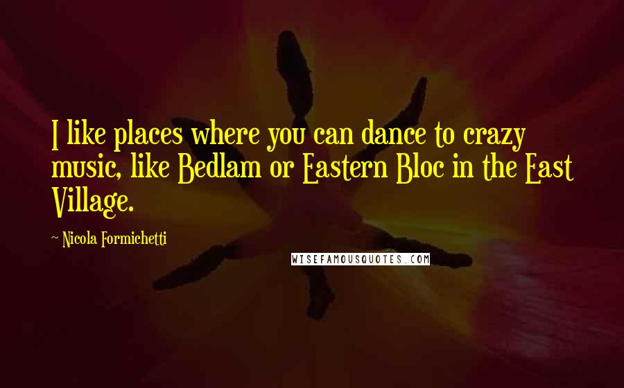 Nicola Formichetti quotes: I like places where you can dance to crazy music, like Bedlam or Eastern Bloc in the East Village.