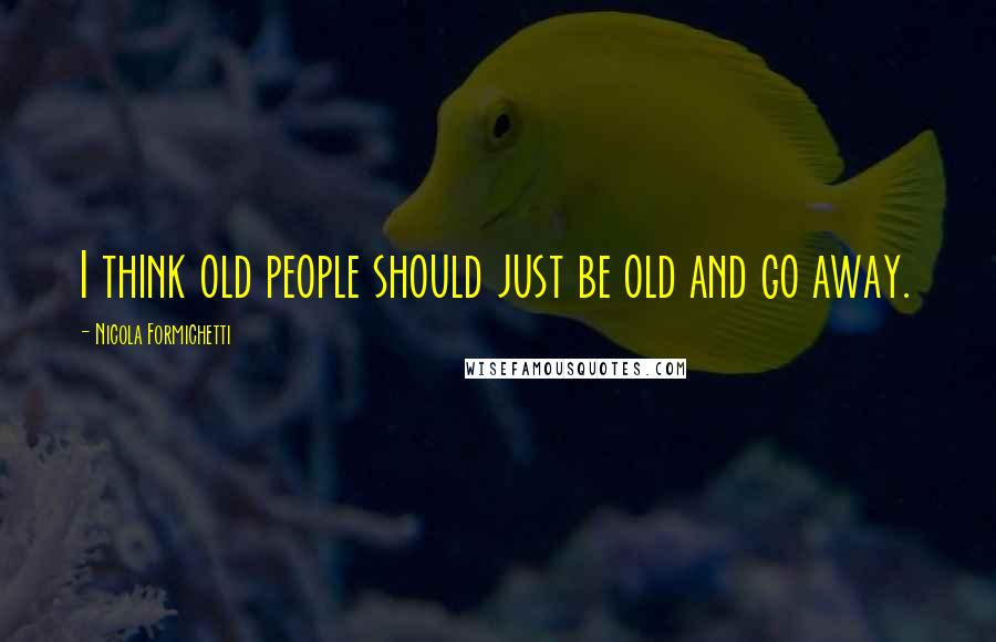 Nicola Formichetti quotes: I think old people should just be old and go away.