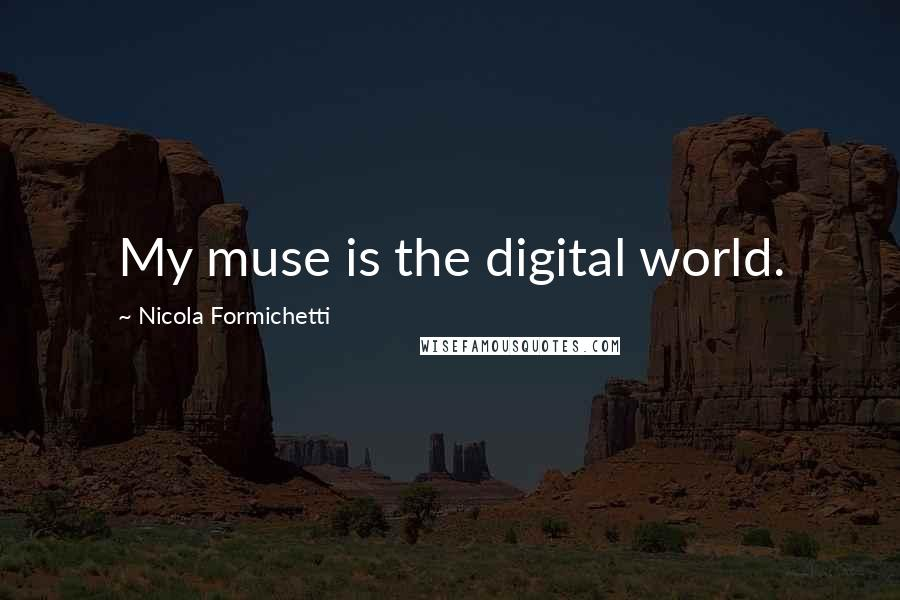 Nicola Formichetti quotes: My muse is the digital world.