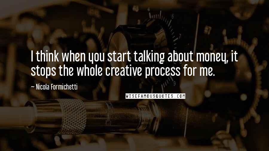 Nicola Formichetti quotes: I think when you start talking about money, it stops the whole creative process for me.