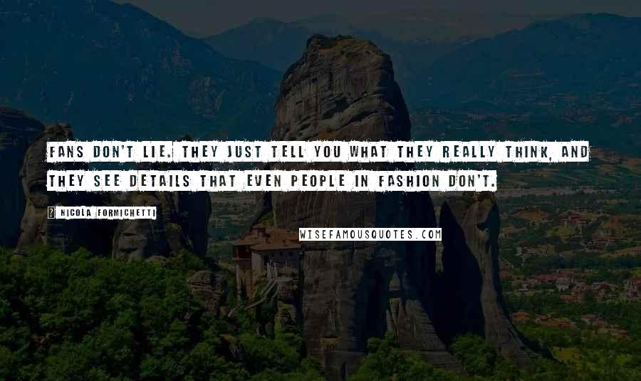 Nicola Formichetti quotes: Fans don't lie. They just tell you what they really think, and they see details that even people in fashion don't.
