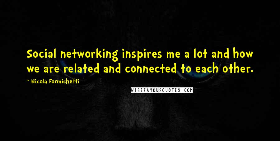 Nicola Formichetti quotes: Social networking inspires me a lot and how we are related and connected to each other.