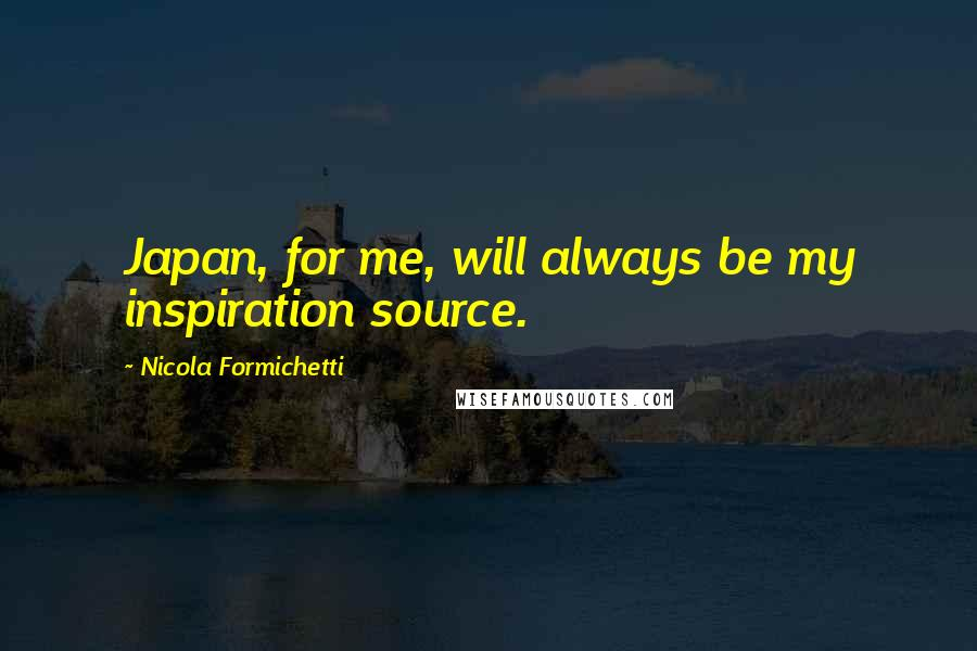 Nicola Formichetti quotes: Japan, for me, will always be my inspiration source.