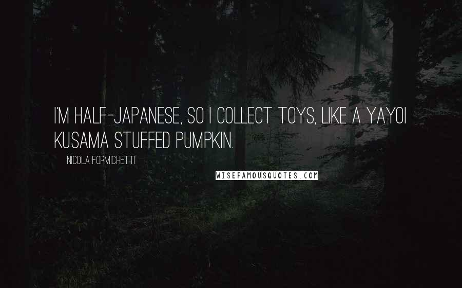 Nicola Formichetti quotes: I'm half-Japanese, so I collect toys, like a Yayoi Kusama stuffed pumpkin.