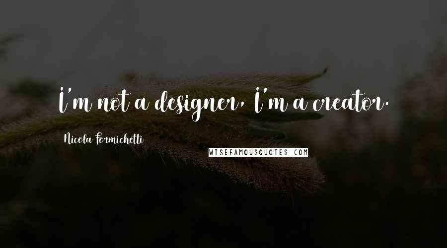 Nicola Formichetti quotes: I'm not a designer, I'm a creator.