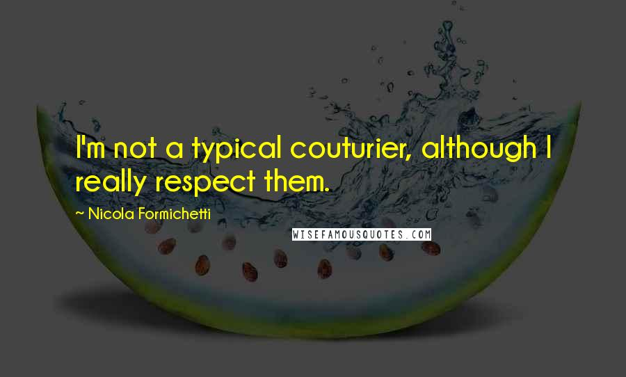 Nicola Formichetti quotes: I'm not a typical couturier, although I really respect them.
