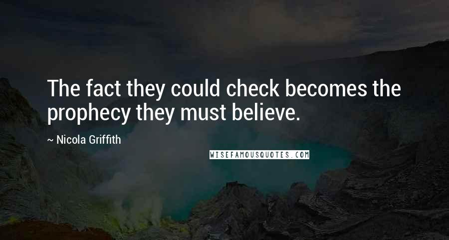 Nicola Griffith quotes: The fact they could check becomes the prophecy they must believe.