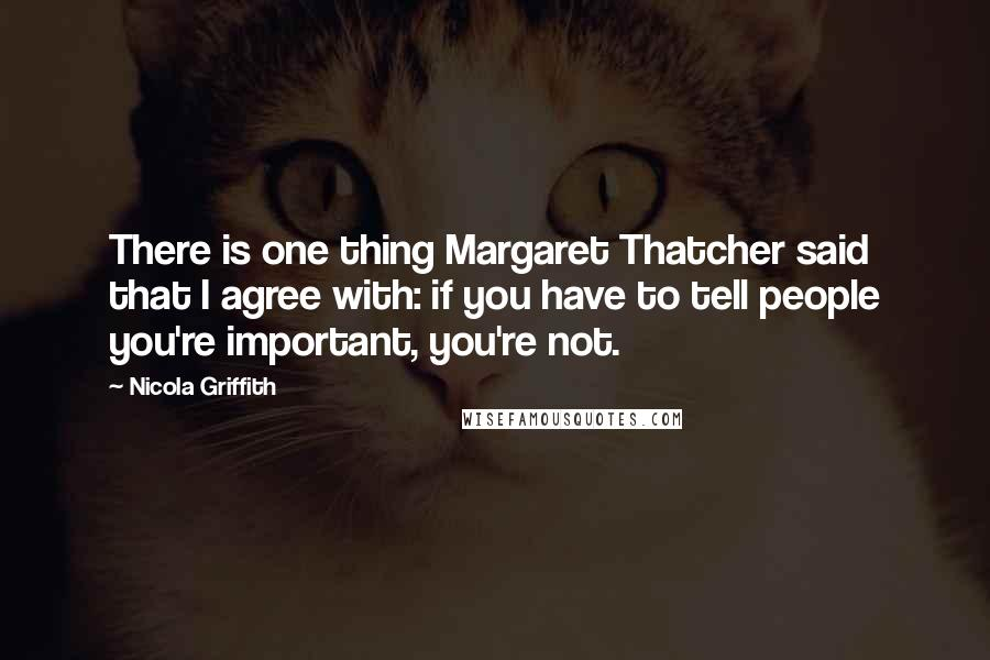 Nicola Griffith quotes: There is one thing Margaret Thatcher said that I agree with: if you have to tell people you're important, you're not.