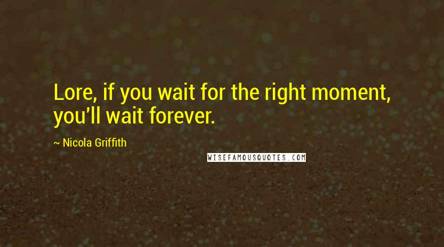 Nicola Griffith quotes: Lore, if you wait for the right moment, you'll wait forever.