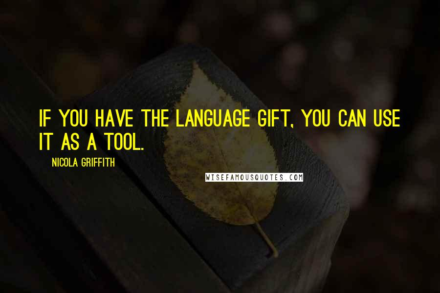 Nicola Griffith quotes: If you have the language gift, you can use it as a tool.