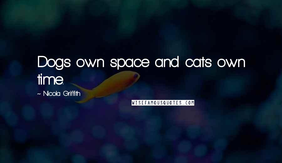 Nicola Griffith quotes: Dogs own space and cats own time.