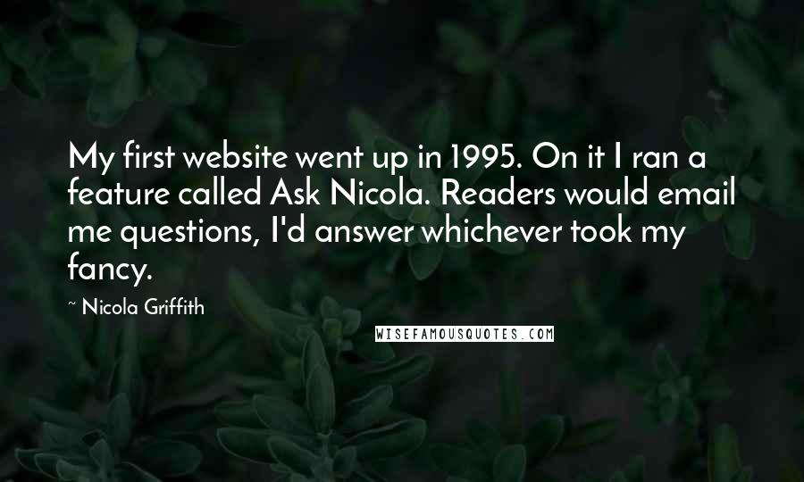 Nicola Griffith quotes: My first website went up in 1995. On it I ran a feature called Ask Nicola. Readers would email me questions, I'd answer whichever took my fancy.