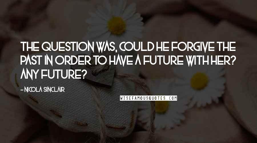 Nicola Sinclair quotes: The question was, could he forgive the past in order to have a future with her? Any future?