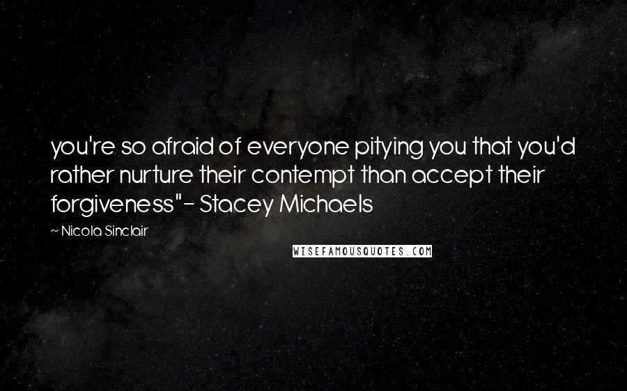 """Nicola Sinclair quotes: you're so afraid of everyone pitying you that you'd rather nurture their contempt than accept their forgiveness""""- Stacey Michaels"""