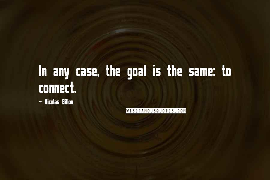 Nicolas Billon quotes: In any case, the goal is the same: to connect.