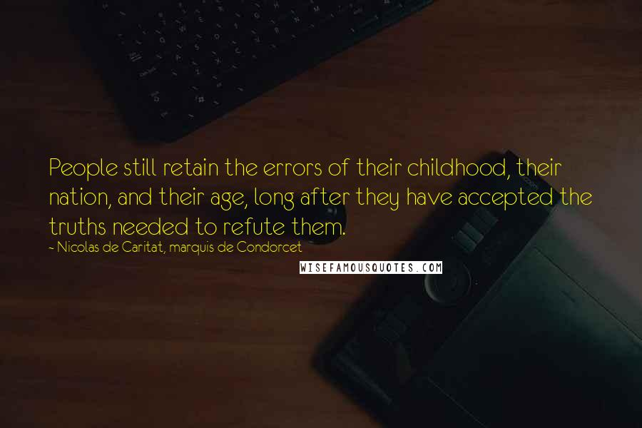 Nicolas De Caritat, Marquis De Condorcet quotes: People still retain the errors of their childhood, their nation, and their age, long after they have accepted the truths needed to refute them.