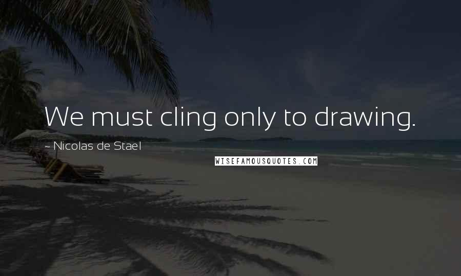 Nicolas De Stael quotes: We must cling only to drawing.