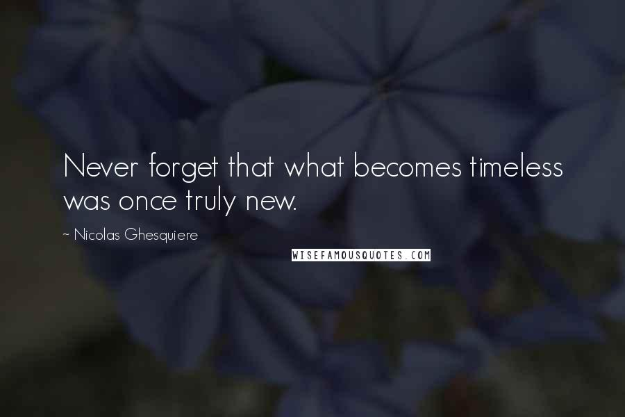 Nicolas Ghesquiere quotes: Never forget that what becomes timeless was once truly new.