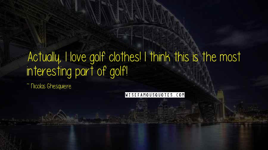 Nicolas Ghesquiere quotes: Actually, I love golf clothes! I think this is the most interesting part of golf!