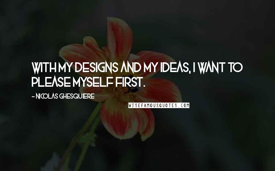 Nicolas Ghesquiere quotes: With my designs and my ideas, I want to please myself first.