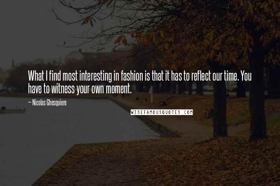 Nicolas Ghesquiere quotes: What I find most interesting in fashion is that it has to reflect our time. You have to witness your own moment.