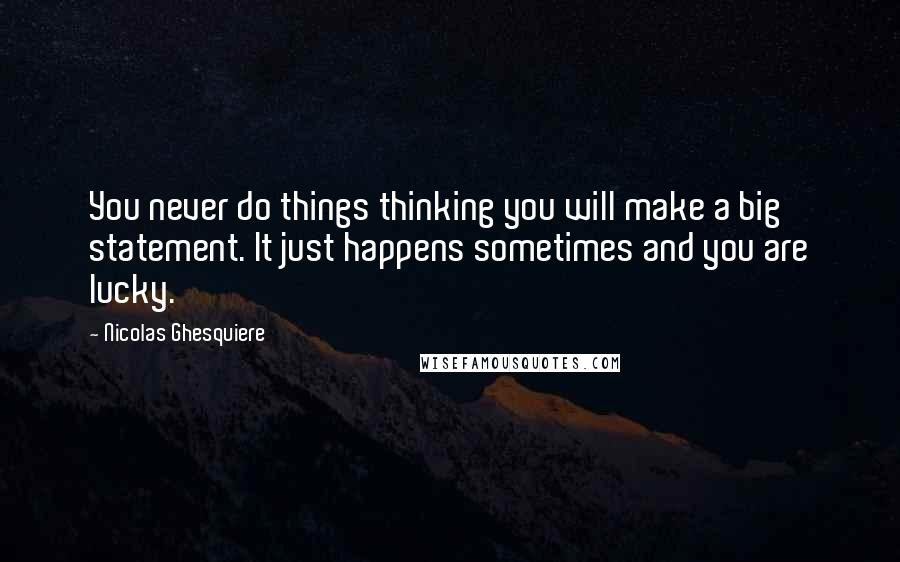 Nicolas Ghesquiere quotes: You never do things thinking you will make a big statement. It just happens sometimes and you are lucky.