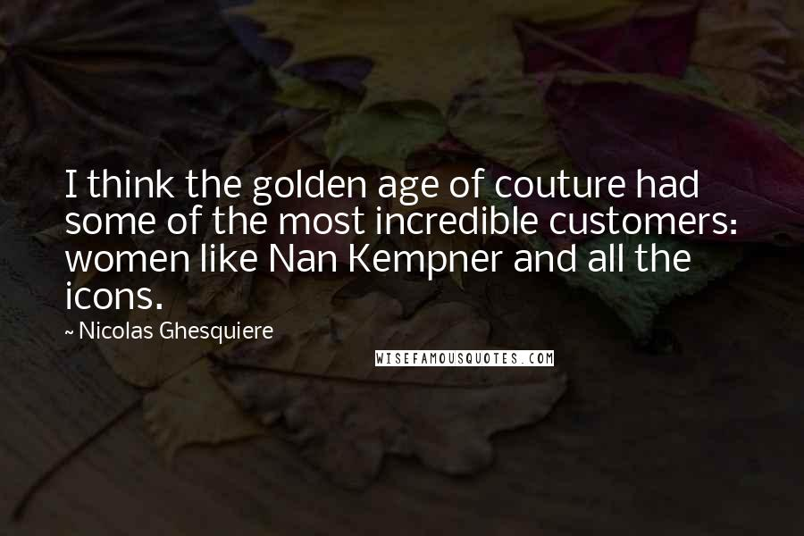 Nicolas Ghesquiere quotes: I think the golden age of couture had some of the most incredible customers: women like Nan Kempner and all the icons.