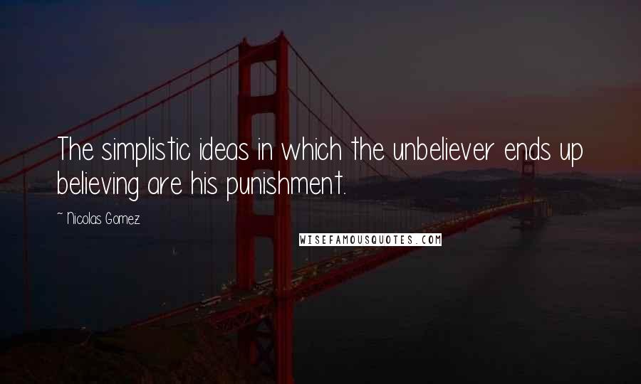Nicolas Gomez quotes: The simplistic ideas in which the unbeliever ends up believing are his punishment.