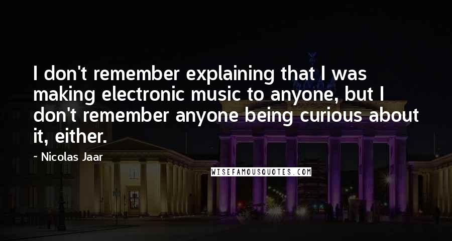 Nicolas Jaar quotes: I don't remember explaining that I was making electronic music to anyone, but I don't remember anyone being curious about it, either.