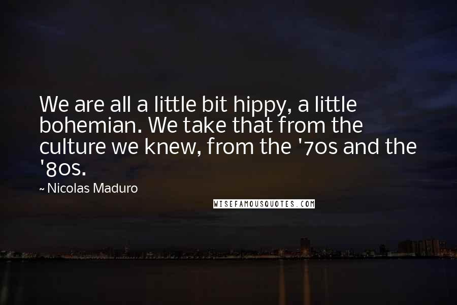 Nicolas Maduro quotes: We are all a little bit hippy, a little bohemian. We take that from the culture we knew, from the '70s and the '80s.