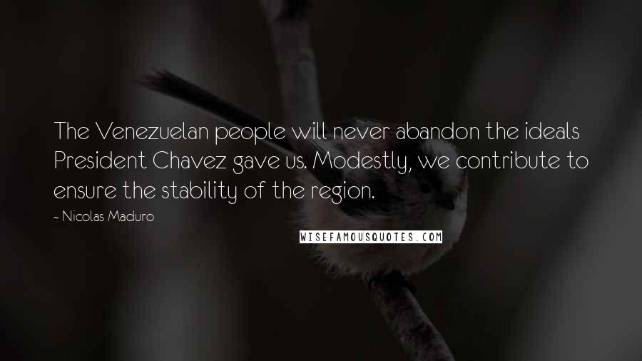 Nicolas Maduro quotes: The Venezuelan people will never abandon the ideals President Chavez gave us. Modestly, we contribute to ensure the stability of the region.