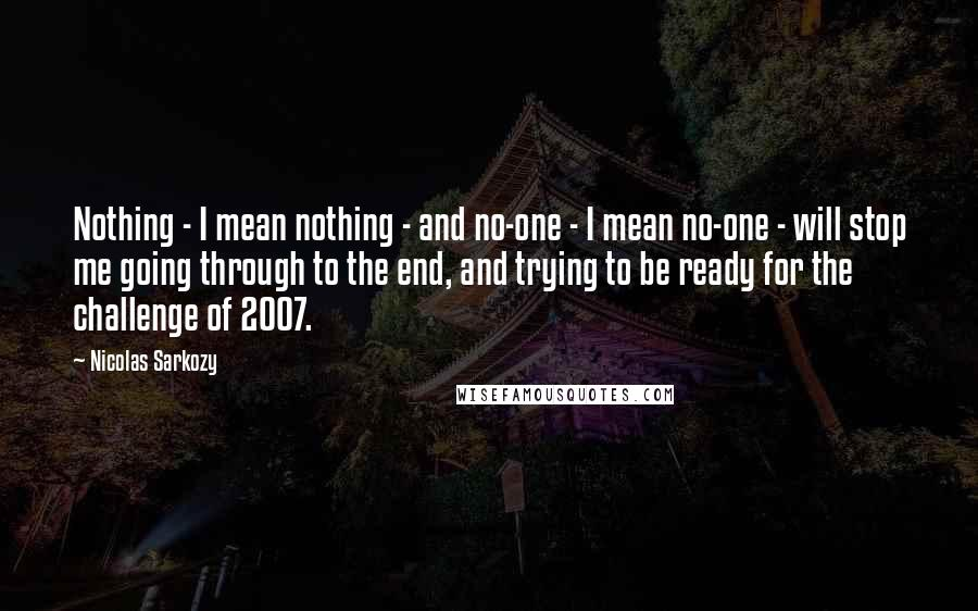 Nicolas Sarkozy quotes: Nothing - I mean nothing - and no-one - I mean no-one - will stop me going through to the end, and trying to be ready for the challenge of
