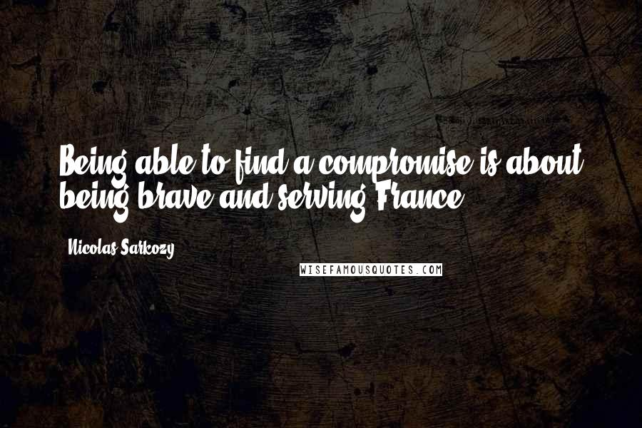 Nicolas Sarkozy quotes: Being able to find a compromise is about being brave and serving France.
