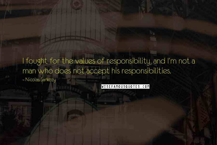 Nicolas Sarkozy quotes: I fought for the values of responsibility, and I'm not a man who does not accept his responsibilities.