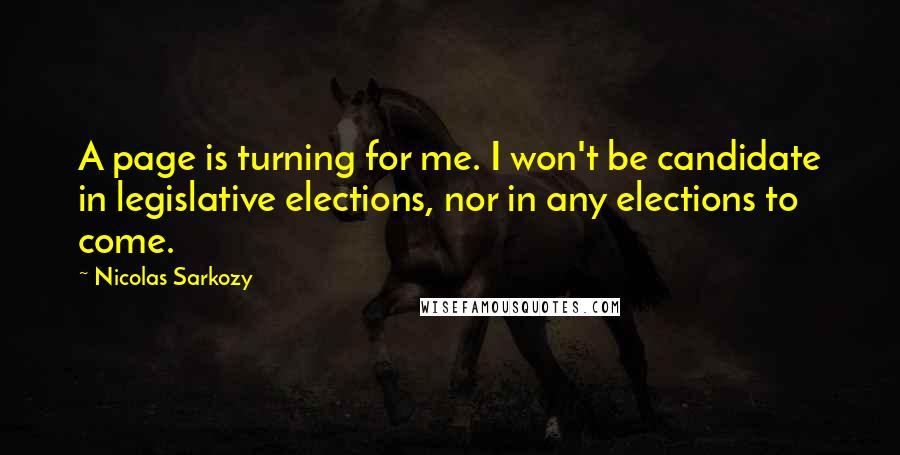Nicolas Sarkozy quotes: A page is turning for me. I won't be candidate in legislative elections, nor in any elections to come.